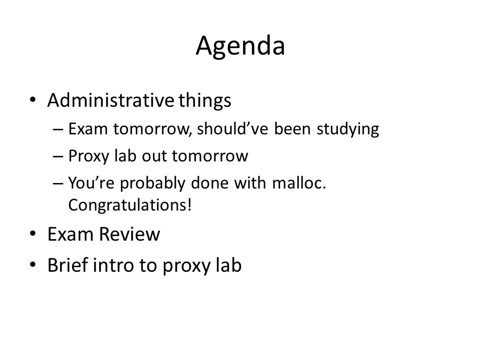 Agenda Administrative things – Exam tomorrow, should've been studying – Proxy lab out tomorrow – You're probably done with malloc.