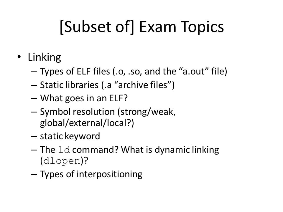 [Subset of] Exam Topics Linking – Types of ELF files (.o,.so, and the a.out file) – Static libraries (.a archive files ) – What goes in an ELF.