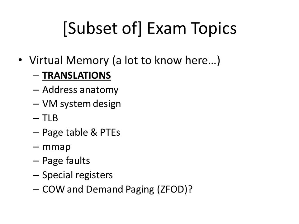 [Subset of] Exam Topics Virtual Memory (a lot to know here…) – TRANSLATIONS – Address anatomy – VM system design – TLB – Page table & PTEs – mmap – Page faults – Special registers – COW and Demand Paging (ZFOD)