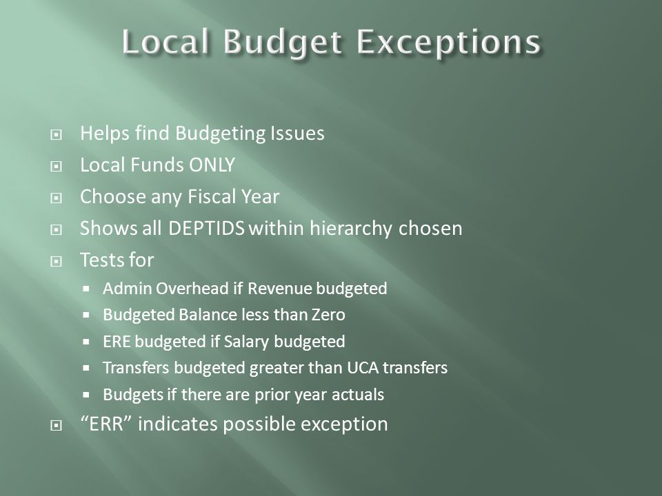  Helps find Budgeting Issues  Local Funds ONLY  Choose any Fiscal Year  Shows all DEPTIDS within hierarchy chosen  Tests for  Admin Overhead if Revenue budgeted  Budgeted Balance less than Zero  ERE budgeted if Salary budgeted  Transfers budgeted greater than UCA transfers  Budgets if there are prior year actuals  ERR indicates possible exception
