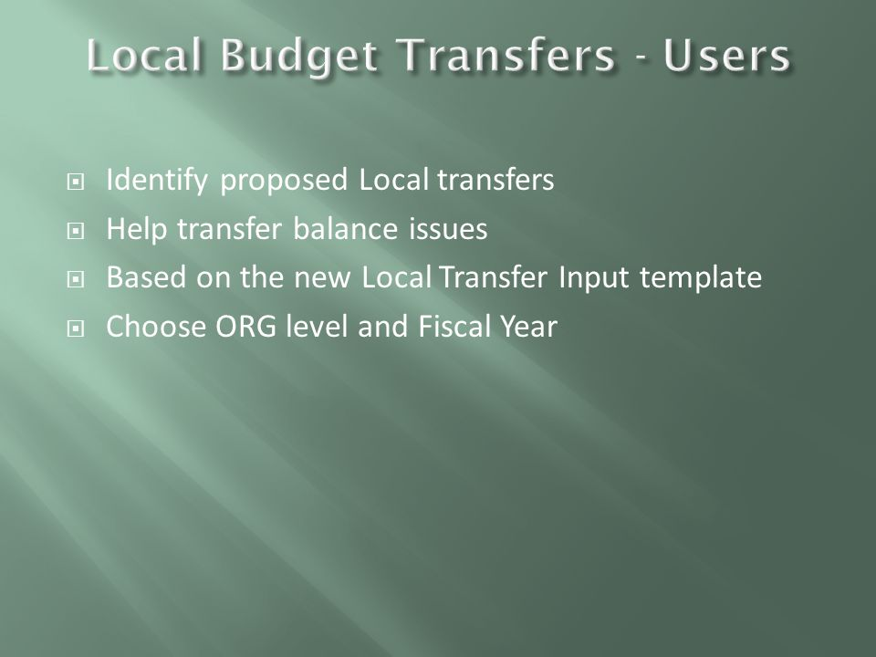  Identify proposed Local transfers  Help transfer balance issues  Based on the new Local Transfer Input template  Choose ORG level and Fiscal Year