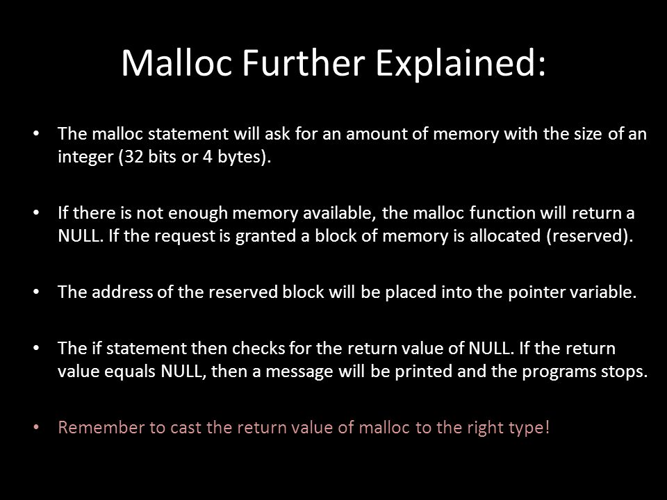 Malloc Further Explained: The malloc statement will ask for an amount of memory with the size of an integer (32 bits or 4 bytes). If there is not enou