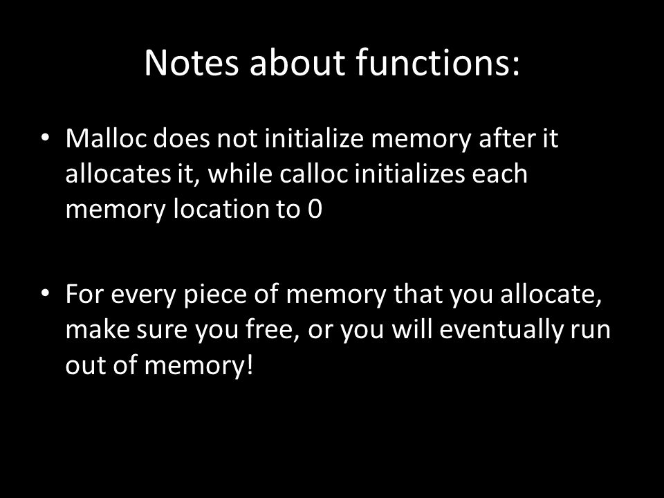 Notes about functions: Malloc does not initialize memory after it allocates it, while calloc initializes each memory location to 0 For every piece of memory that you allocate, make sure you free, or you will eventually run out of memory!