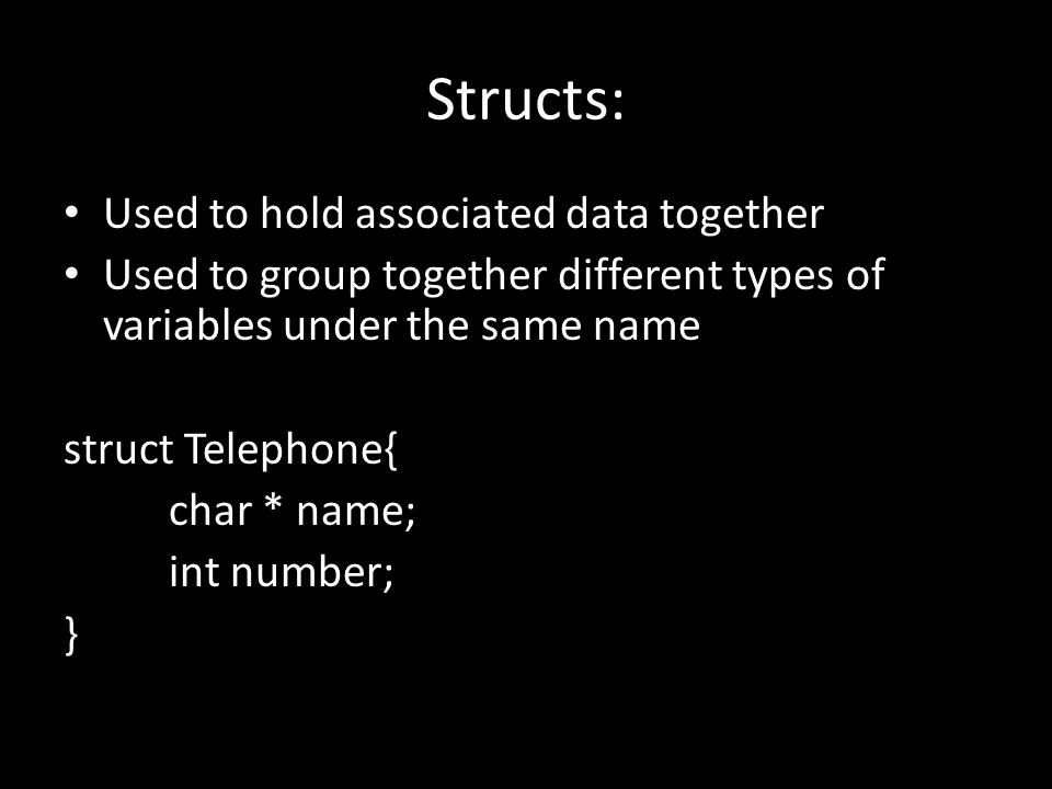Structs: Used to hold associated data together Used to group together different types of variables under the same name struct Telephone{ char * name; int number; }