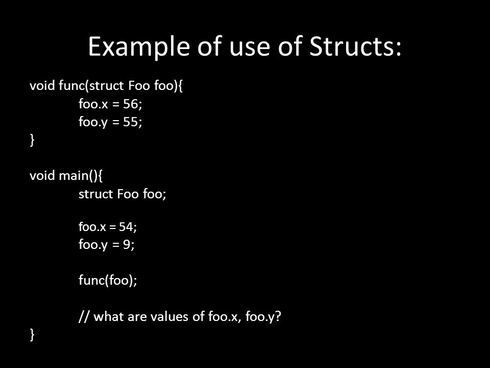 Example of use of Structs: void func(struct Foo foo){ foo.x = 56; foo.y = 55; } void main(){ struct Foo foo; foo.x = 54; foo.y = 9; func(foo); // what are values of foo.x, foo.y.