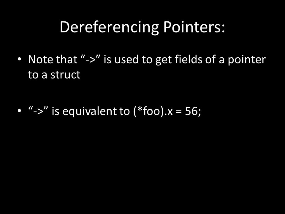 "Dereferencing Pointers: Note that ""->"" is used to get fields of a pointer to a struct ""->"" is equivalent to (*foo).x = 56;"