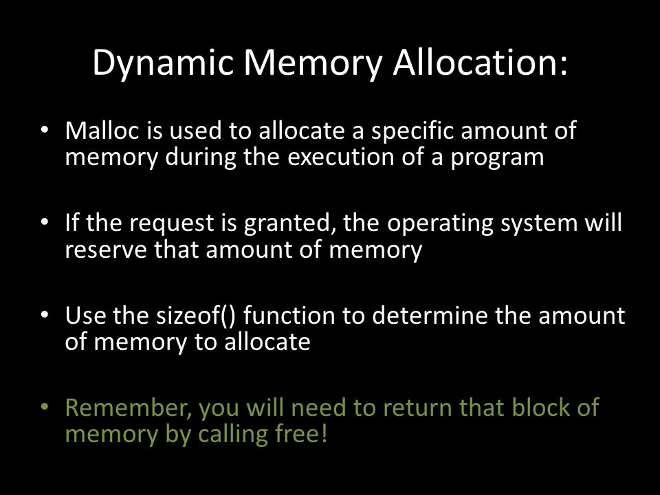 Dynamic Memory Allocation: Malloc is used to allocate a specific amount of memory during the execution of a program If the request is granted, the operating system will reserve that amount of memory Use the sizeof() function to determine the amount of memory to allocate Remember, you will need to return that block of memory by calling free!