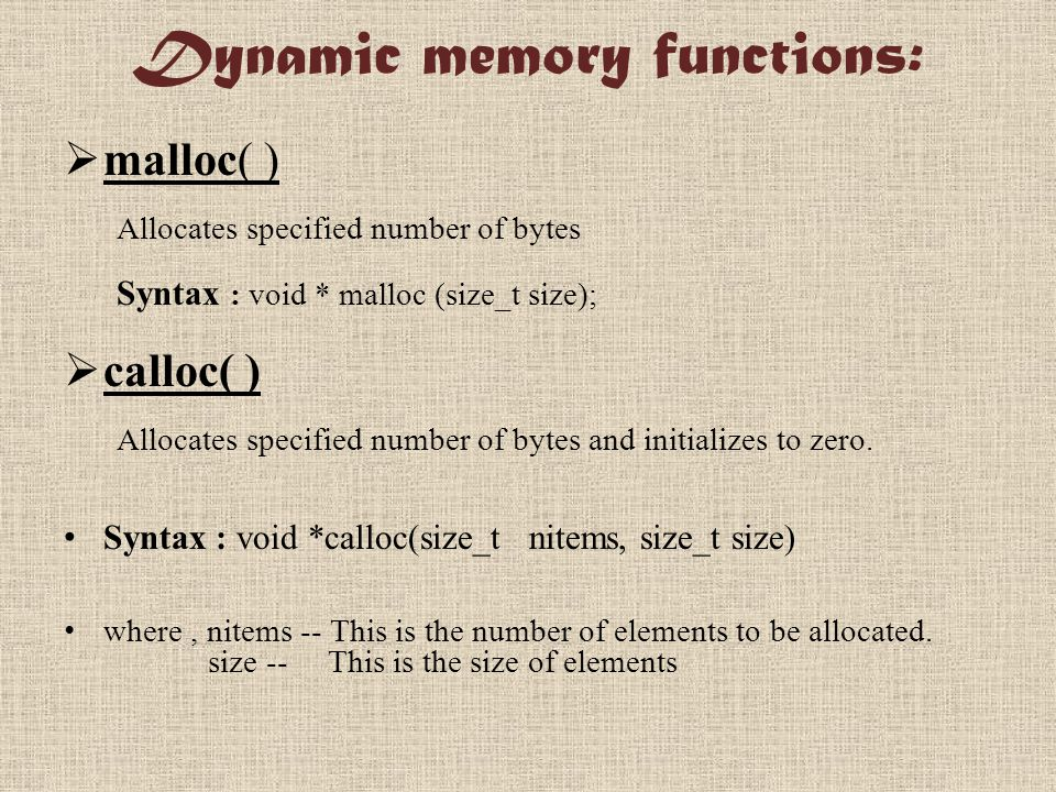 Dynamic memory functions:  malloc( ) Allocates specified number of bytes Syntax : void * malloc (size_t size);  calloc( ) Allocates specified number of bytes and initializes to zero.
