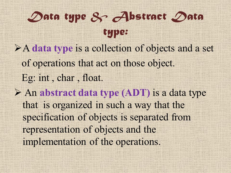 Data type & Abstract Data type:  A data type is a collection of objects and a set of operations that act on those object.