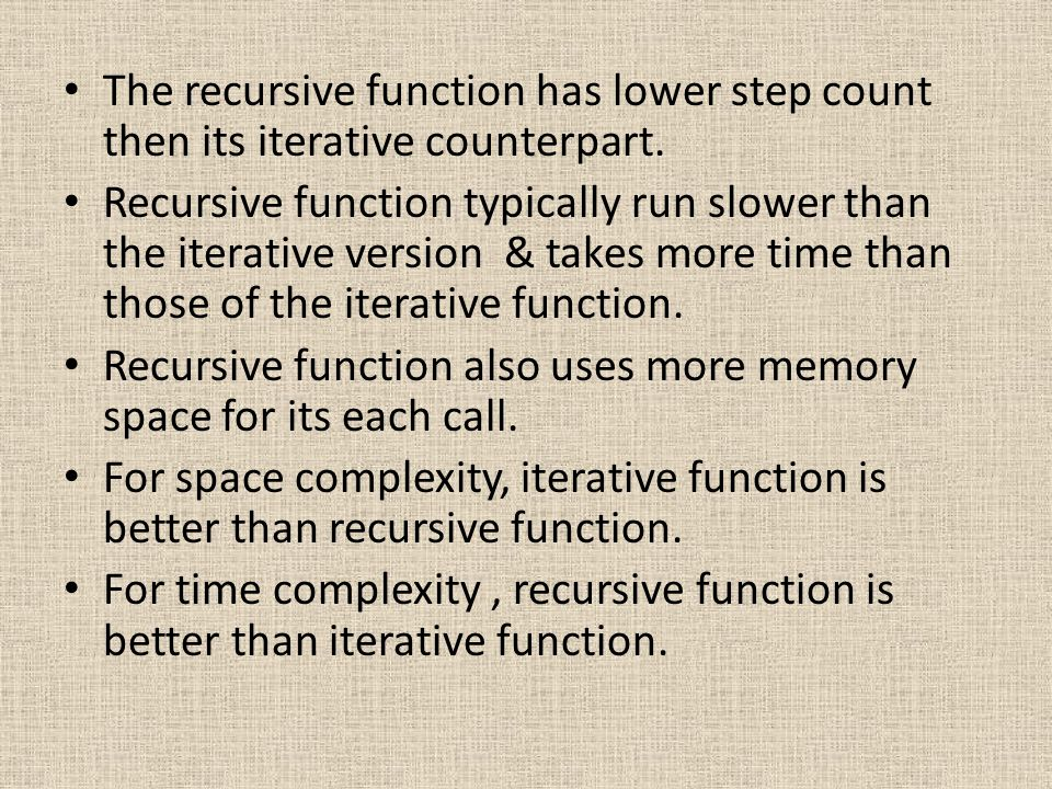 The recursive function has lower step count then its iterative counterpart. Recursive function typically run slower than the iterative version & takes