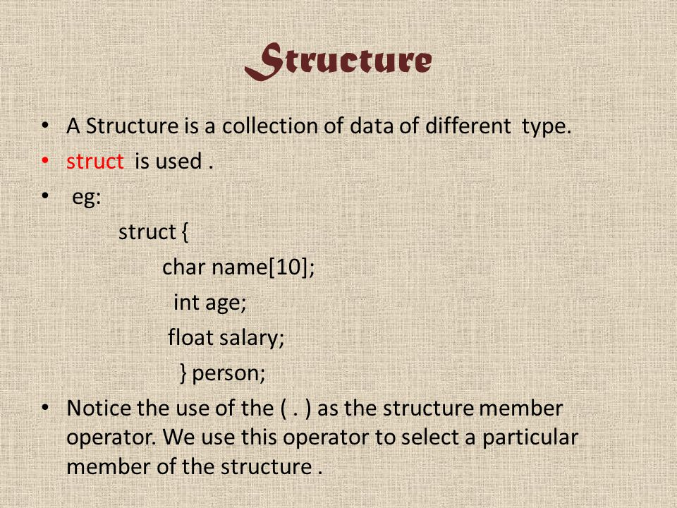Structure A Structure is a collection of data of different type. struct is used. eg: struct { char name[10]; int age; float salary; } person; Notice t