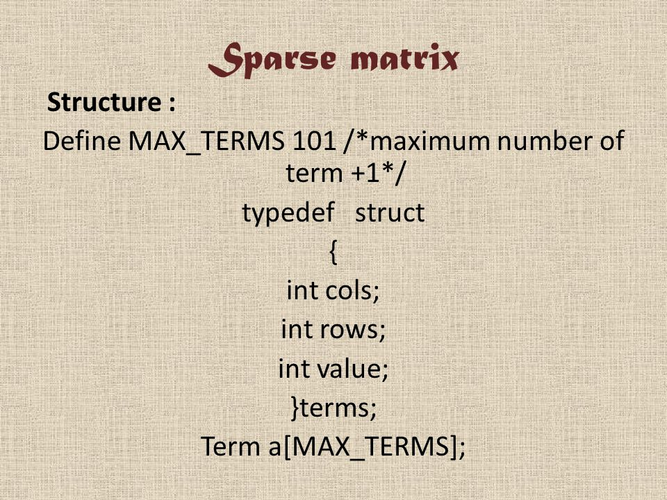 Sparse matrix Structure : Define MAX_TERMS 101 /*maximum number of term +1*/ typedef struct { int cols; int rows; int value; }terms; Term a[MAX_TERMS];