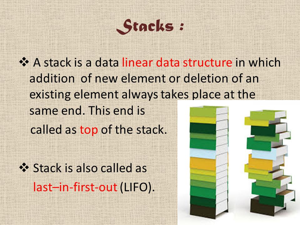 Stacks :  A stack is a data linear data structure in which addition of new element or deletion of an existing element always takes place at the same end.