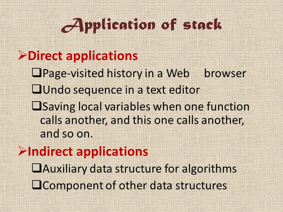 Application of stack  Direct applications  Page-visited history in a Web browser  Undo sequence in a text editor  Saving local variables when one