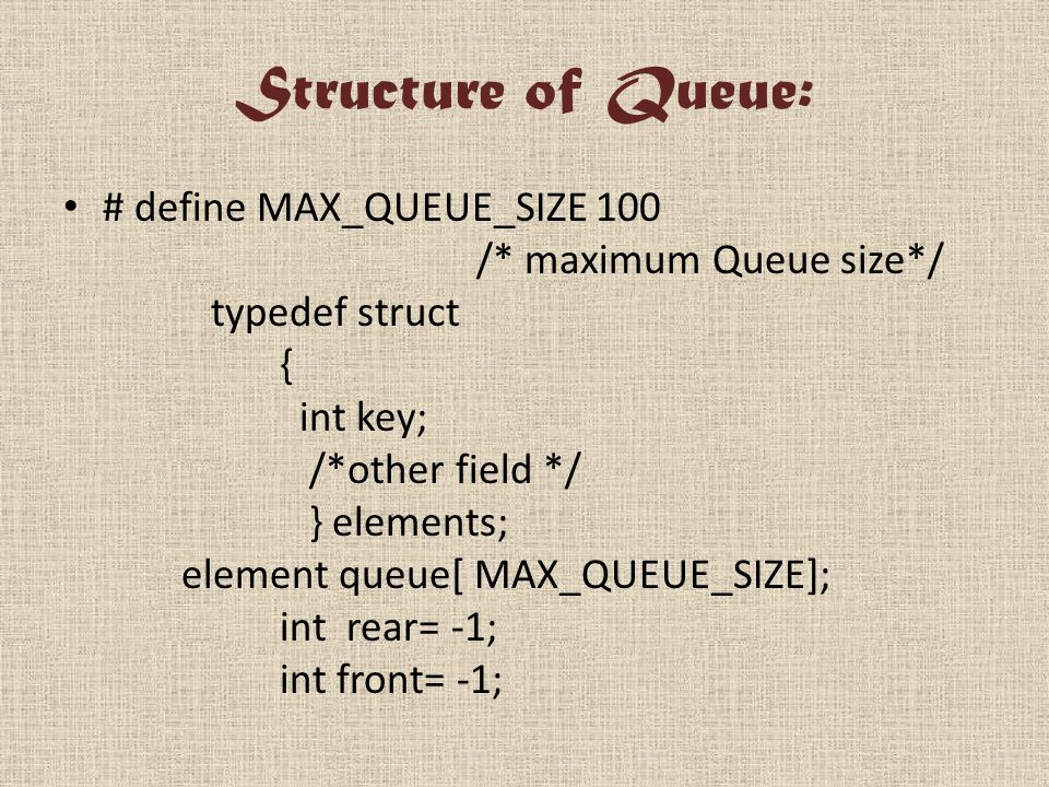 Structure of Queue: # define MAX_QUEUE_SIZE 100 /* maximum Queue size*/ typedef struct { int key; /*other field */ } elements; element queue[ MAX_QUEUE_SIZE]; int rear= -1; int front= -1;