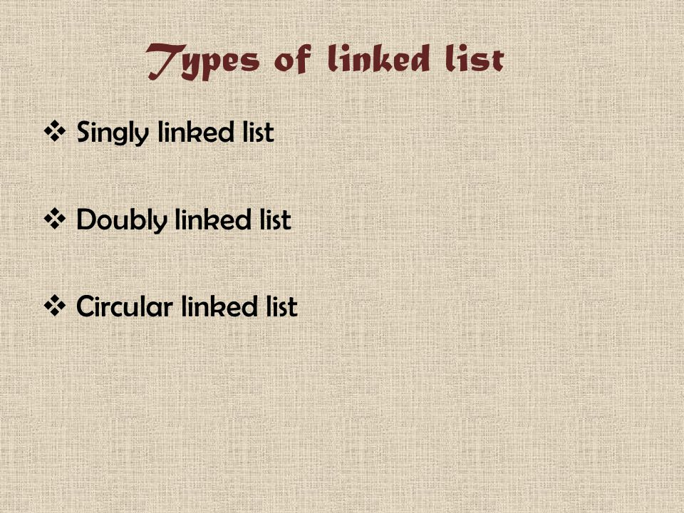 Types of linked list  Singly linked list  Doubly linked list  Circular linked list