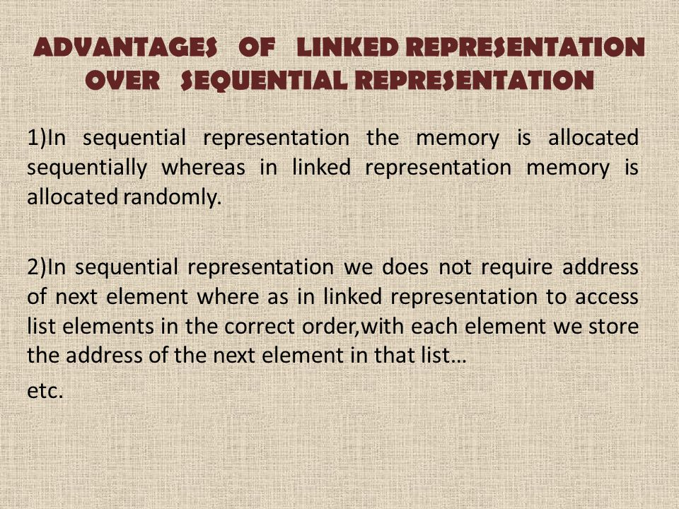 ADVANTAGES OF LINKED REPRESENTATION OVER SEQUENTIAL REPRESENTATION 1)In sequential representation the memory is allocated sequentially whereas in linked representation memory is allocated randomly.