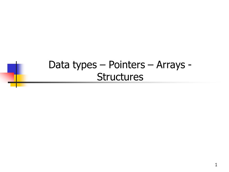 1 Data types – Pointers – Arrays - Structures