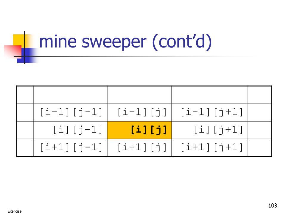 103 mine sweeper (cont'd) [i-1][j-1][i-1][j][i-1][j+1] [i][j-1][i][j][i][j+1] [i+1][j-1][i+1][j][i+1][j+1] Exercise