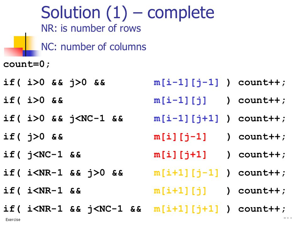 106 Solution (1) – complete NR: is number of rows NC: number of columns count=0; if( i>0 && j>0 && m[i-1][j-1] ) count++; if( i>0 && m[i-1][j] ) count++; if( i>0 && j<NC-1 && m[i-1][j+1] ) count++; if( j>0 && m[i][j-1] ) count++; if( j<NC-1 && m[i][j+1] ) count++; if( i 0 && m[i+1][j-1] ) count++; if( i<NR-1 && m[i+1][j] ) count++; if( i<NR-1 && j<NC-1 && m[i+1][j+1] ) count++; Exercise