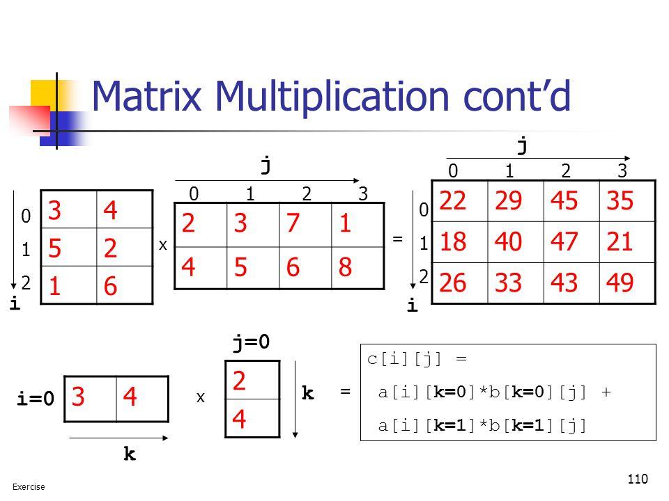 110 Matrix Multiplication cont'd x = 2371 4568 34 52 16 22294535 18404721 26334349 i=0 i j j 34 2 4 x j=0 k k = c[i][j] = a[i][k=0]*b[k=0][j] + a[i][k=1]*b[k=1][j] 0 1 2 3 i 012012 012012 Exercise