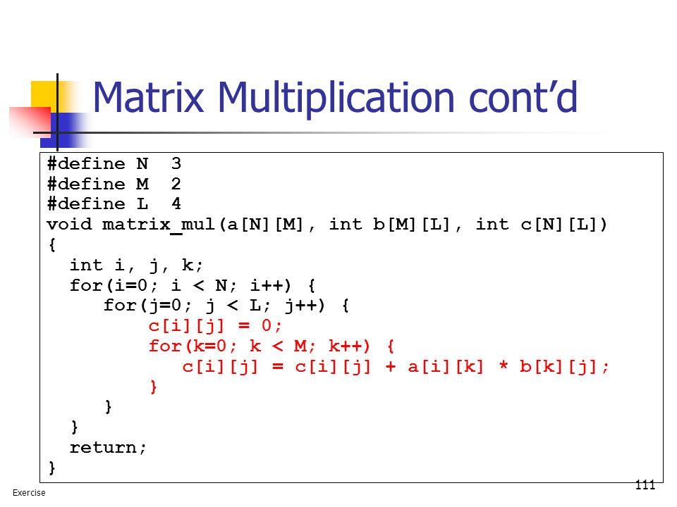 111 Matrix Multiplication cont'd #define N 3 #define M 2 #define L 4 void matrix_mul(a[N][M], int b[M][L], int c[N][L]) { int i, j, k; for(i=0; i < N; i++) { for(j=0; j < L; j++) { c[i][j] = 0; for(k=0; k < M; k++) { c[i][j] = c[i][j] + a[i][k] * b[k][j]; } } } return; } Exercise