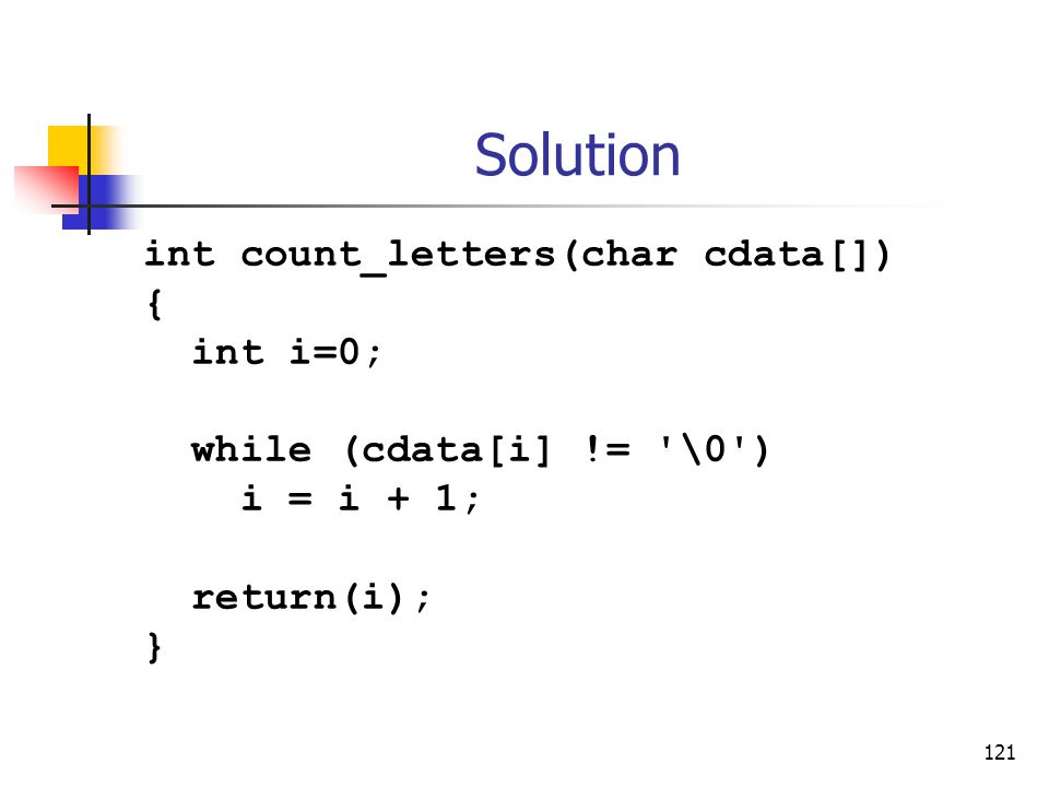 121 Solution int count_letters(char cdata[]) { int i=0; while (cdata[i] != \0 ) i = i + 1; return(i); }