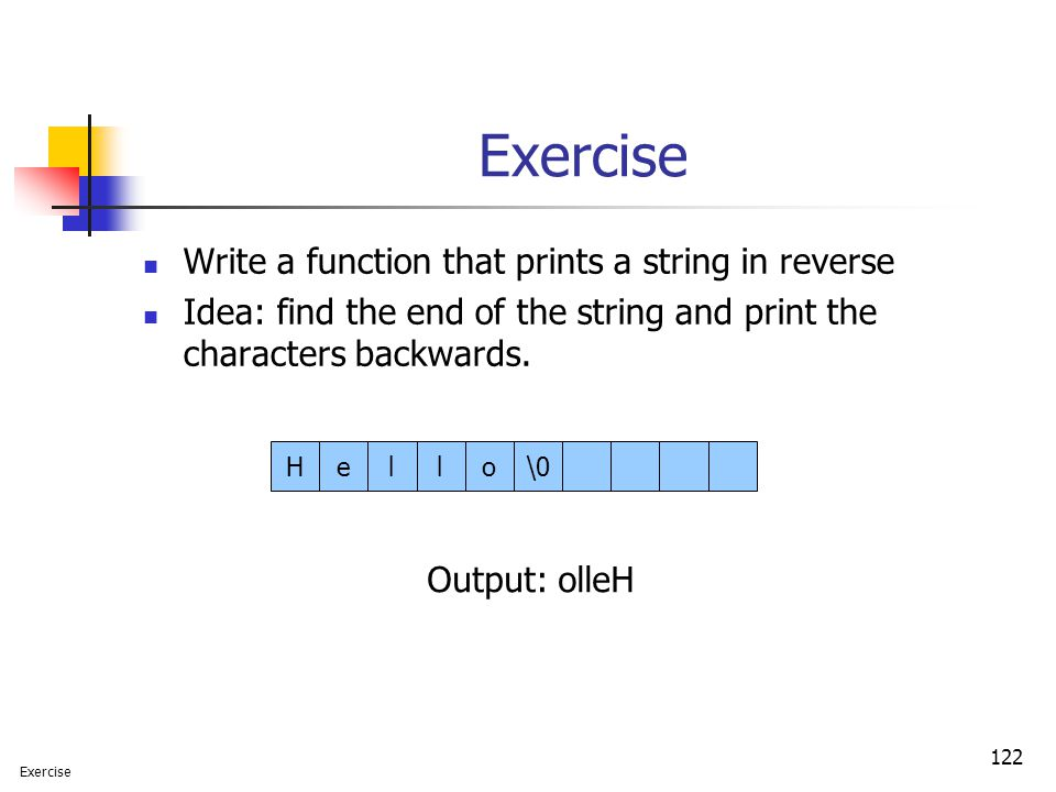 122 Exercise Write a function that prints a string in reverse Idea: find the end of the string and print the characters backwards.