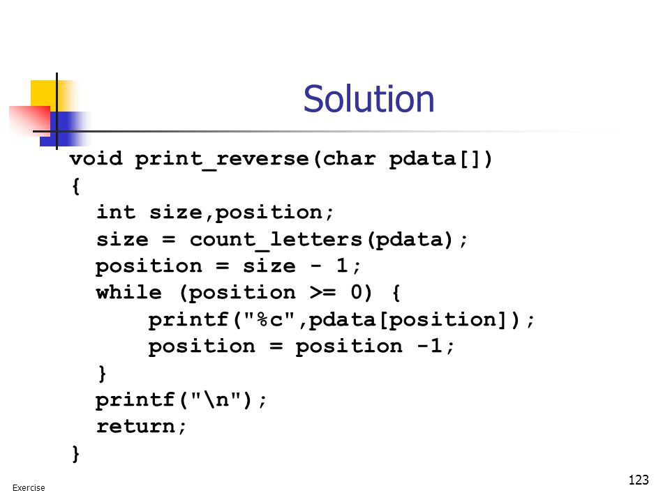 123 Solution void print_reverse(char pdata[]) { int size,position; size = count_letters(pdata); position = size - 1; while (position >= 0) { printf(