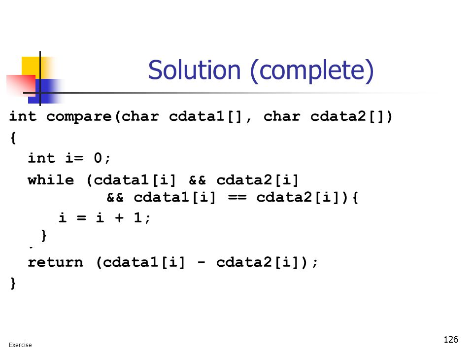 126 Solution (complete) int compare(char cdata1[], char cdata2[]) { int i= 0; while (cdata1[i] != '\0' && cdata2[i] != '\0' && cdata1[i] == cdata2[i]){ i = i + 1; } return (cdata1[i] - cdata2[i]); } Exercise while (cdata1[i] && cdata2[i] && cdata1[i] == cdata2[i]){ i = i + 1; }