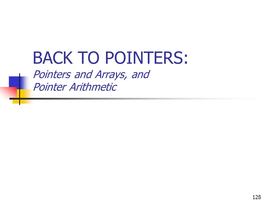 BACK TO POINTERS: Pointers and Arrays, and Pointer Arithmetic 128