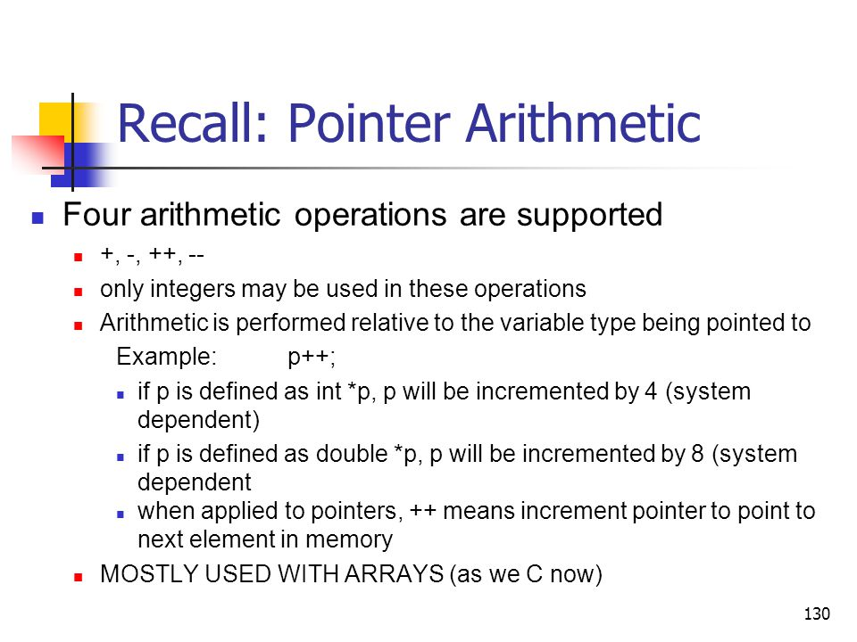 130 Recall: Pointer Arithmetic Four arithmetic operations are supported +, -, ++, -- only integers may be used in these operations Arithmetic is performed relative to the variable type being pointed to Example:p++; if p is defined as int *p, p will be incremented by 4 (system dependent) if p is defined as double *p, p will be incremented by 8 (system dependent when applied to pointers, ++ means increment pointer to point to next element in memory MOSTLY USED WITH ARRAYS (as we C now)