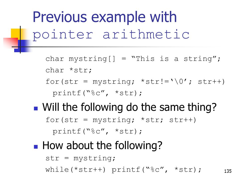Previous example with pointer arithmetic char mystring[] = This is a string ; char *str; for(str = mystring; *str!='\0'; str++) printf( %c , *str); Will the following do the same thing.