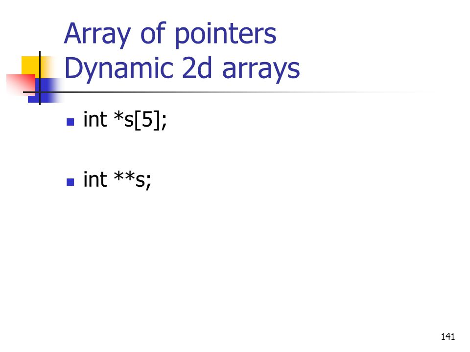 Array of pointers Dynamic 2d arrays int *s[5]; int **s; 141