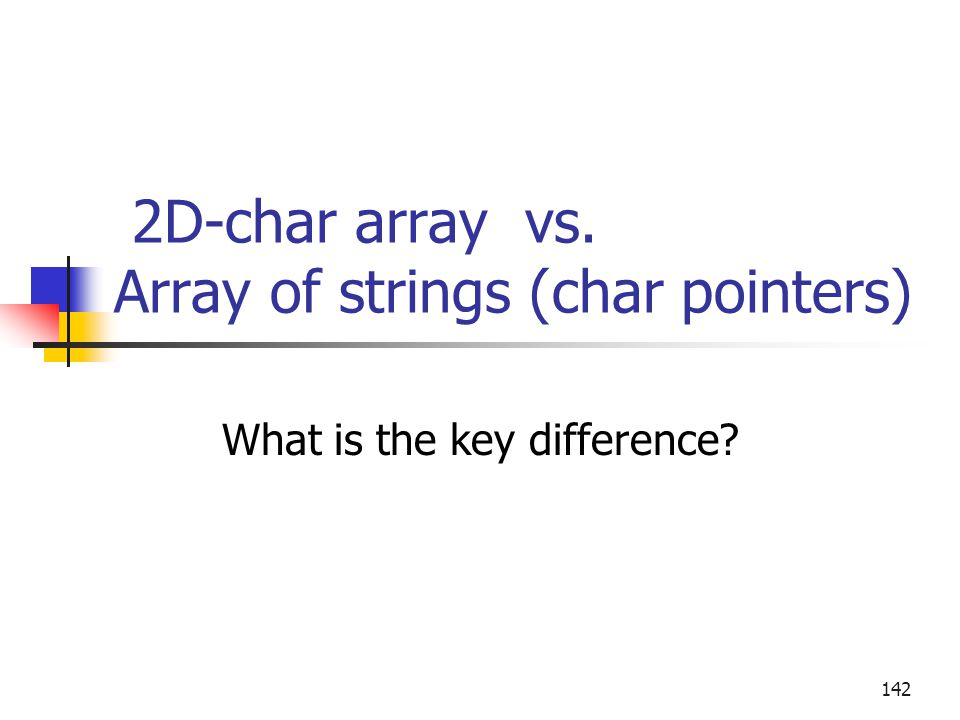 2D-char array vs. Array of strings (char pointers) What is the key difference? 142