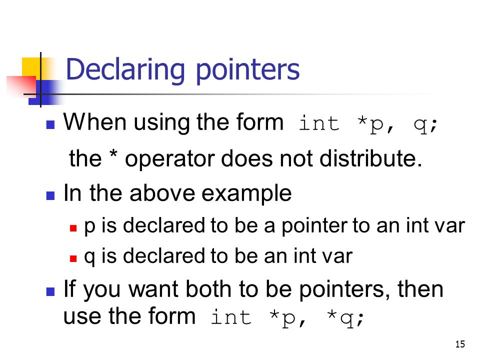 15 Declaring pointers When using the form int *p, q; the * operator does not distribute.