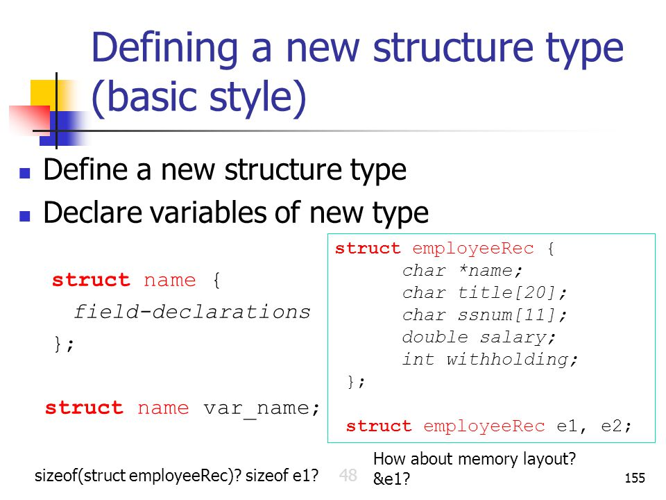 Defining a new structure type (basic style) Define a new structure type Declare variables of new type struct name { field-declarations }; struct name var_name; 155 struct employeeRec { char *name; char title[20]; char ssnum[11]; double salary; int withholding; }; struct employeeRec e1, e2; How about memory layout.
