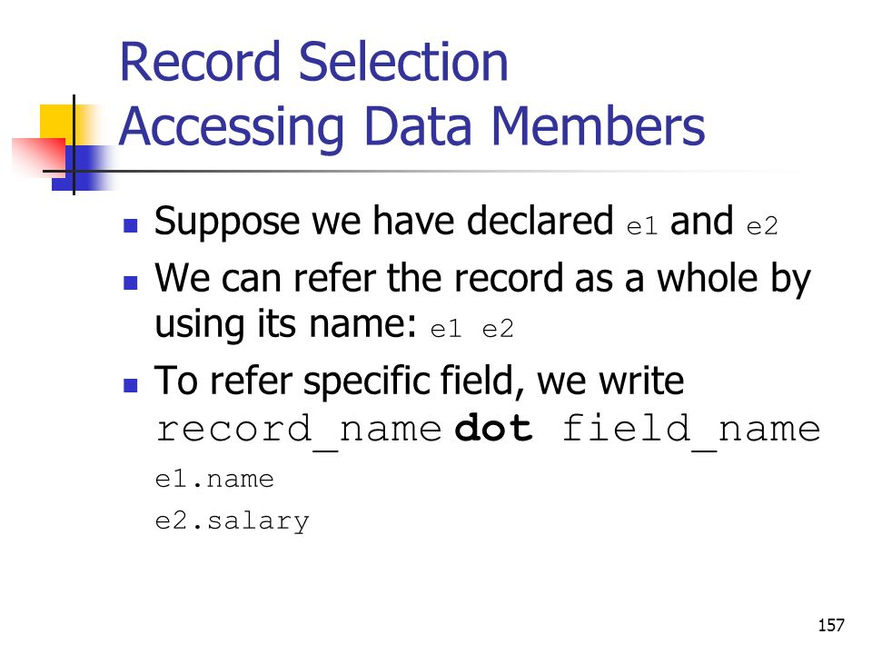 Record Selection Accessing Data Members Suppose we have declared e1 and e2 We can refer the record as a whole by using its name: e1 e2 To refer specific field, we write record_name dot field_name e1.name e2.salary 157