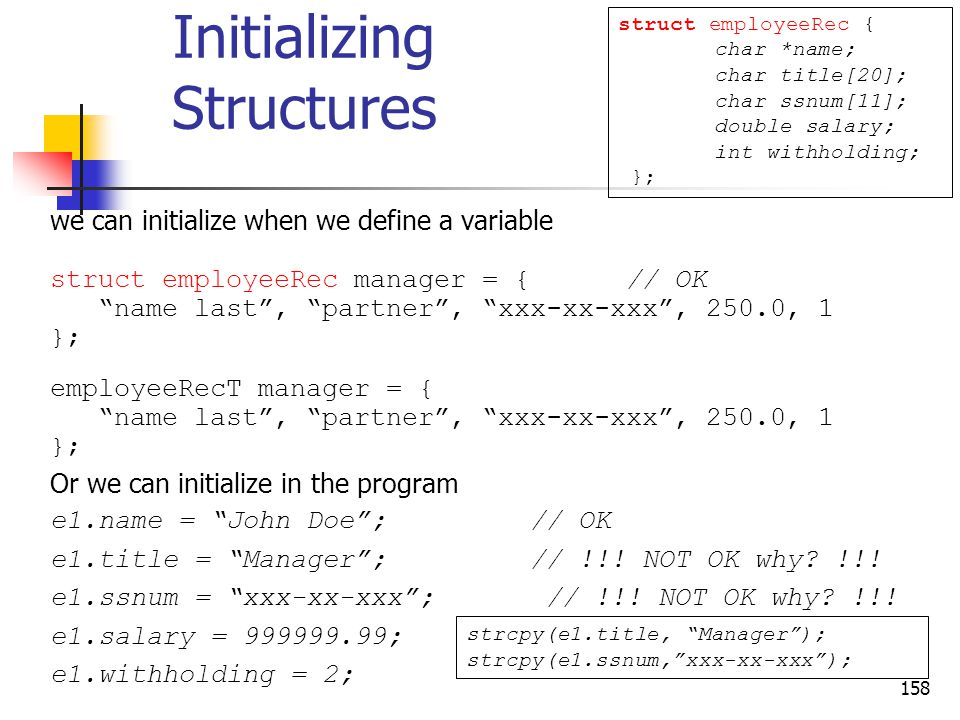 158 Initializing Structures we can initialize when we define a variable struct employeeRec manager = {// OK name last , partner , xxx-xx-xxx , 250.0, 1 }; employeeRecT manager = { name last , partner , xxx-xx-xxx , 250.0, 1 }; Or we can initialize in the program e1.name = John Doe ; // OK e1.title = Manager ; // !!.
