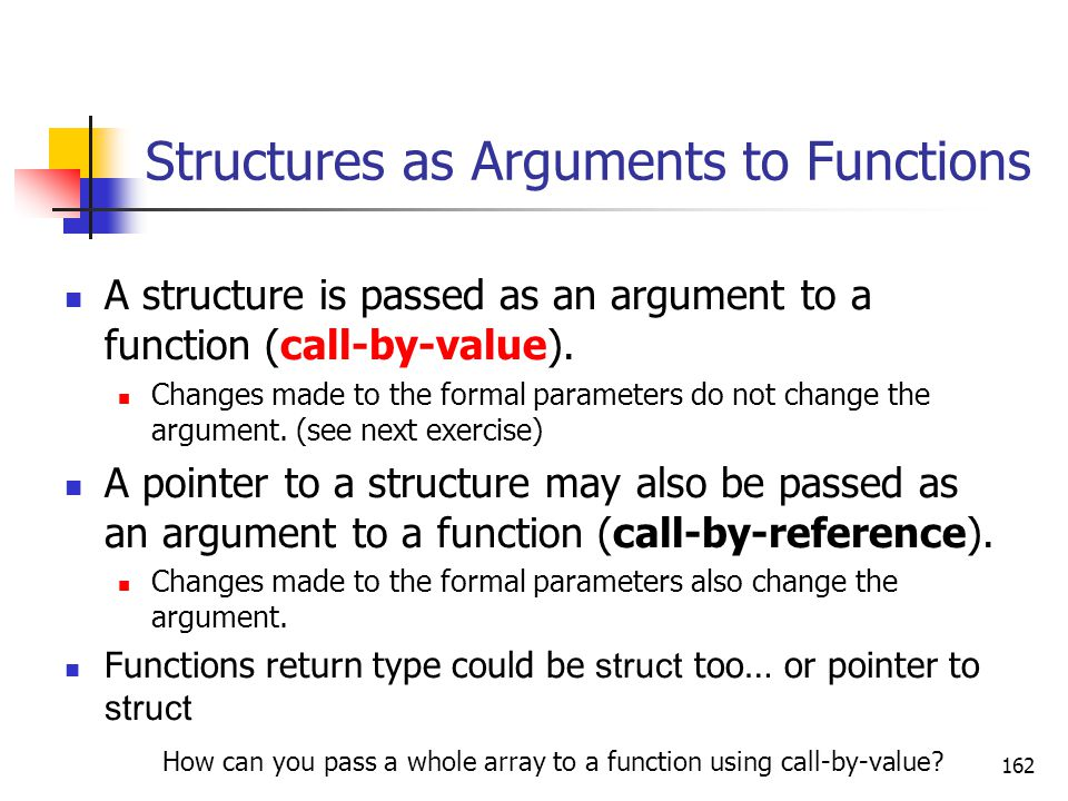 162 Structures as Arguments to Functions A structure is passed as an argument to a function (call-by-value).