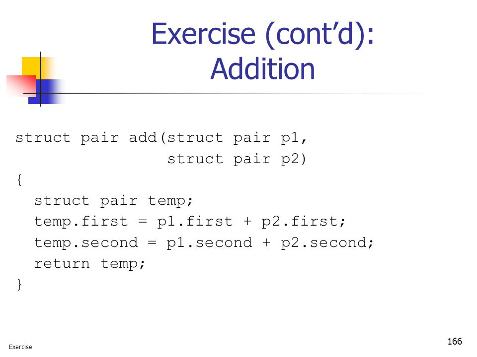 166 Exercise (cont'd): Addition struct pair add(struct pair p1, struct pair p2) { struct pair temp; temp.first = p1.first + p2.first; temp.second = p1.second + p2.second; return temp; } Exercise