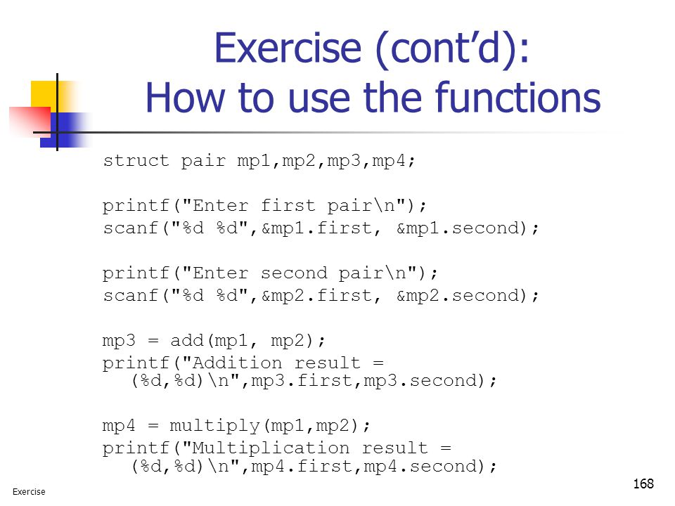 168 Exercise (cont'd): How to use the functions struct pair mp1,mp2,mp3,mp4; printf( Enter first pair\n ); scanf( %d %d ,&mp1.first, &mp1.second); printf( Enter second pair\n ); scanf( %d %d ,&mp2.first, &mp2.second); mp3 = add(mp1, mp2); printf( Addition result = (%d,%d)\n ,mp3.first,mp3.second); mp4 = multiply(mp1,mp2); printf( Multiplication result = (%d,%d)\n ,mp4.first,mp4.second); Exercise