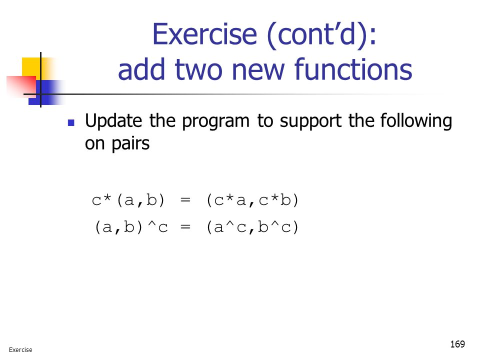 169 Exercise (cont'd): add two new functions Update the program to support the following on pairs c*(a,b) = (c*a,c*b) (a,b)^c = (a^c,b^c) Exercise