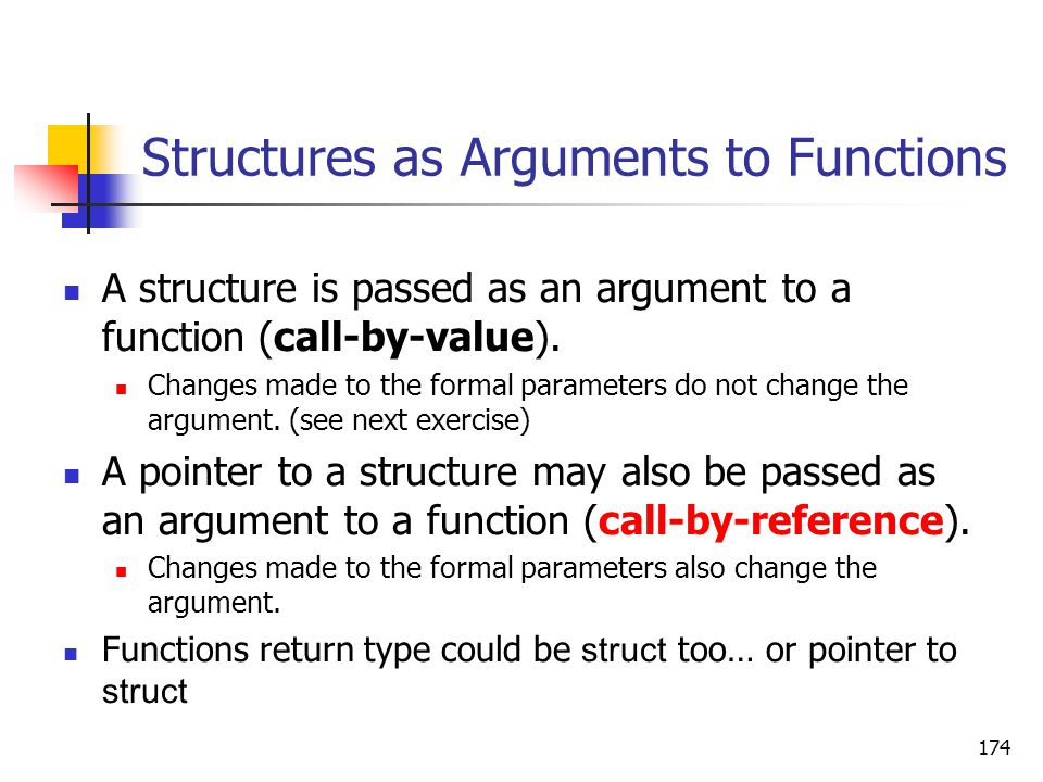 174 Structures as Arguments to Functions A structure is passed as an argument to a function (call-by-value).