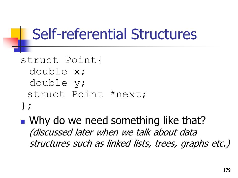 Self-referential Structures struct Point{ double x; double y; struct Point *next; }; Why do we need something like that.