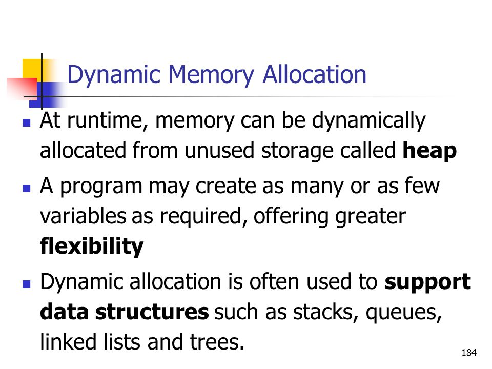 184 Dynamic Memory Allocation At runtime, memory can be dynamically allocated from unused storage called heap A program may create as many or as few variables as required, offering greater flexibility Dynamic allocation is often used to support data structures such as stacks, queues, linked lists and trees.