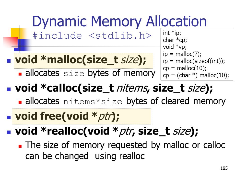 185 Dynamic Memory Allocation #include void *malloc(size_t size); allocates size bytes of memory void *calloc(size_t nitems, size_t size); allocates nitems*size bytes of cleared memory void free(void *ptr); void *realloc(void *ptr, size_t size); The size of memory requested by malloc or calloc can be changed using realloc int *ip; char *cp; void *vp; ip = malloc(?); ip = malloc(sizeof(int)); cp = malloc(10); cp = (char *) malloc(10);