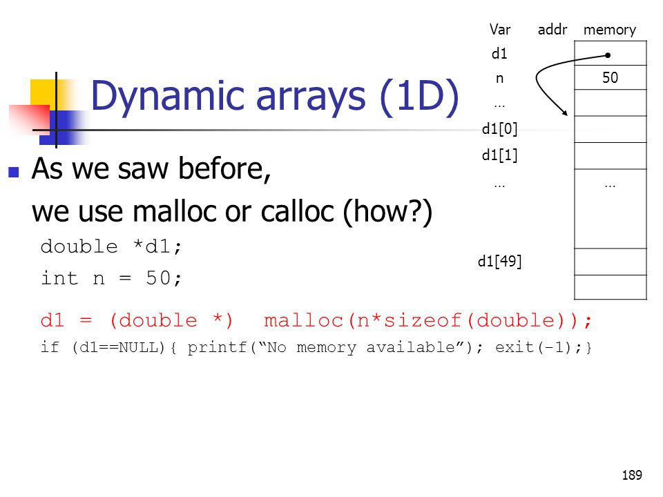 Dynamic arrays (1D) As we saw before, we use malloc or calloc (how?) double *d1; int n = 50; d1 = (double *) malloc(n*sizeof(double)); if (d1==NULL){ printf( No memory available ); exit(-1);} 189 Varaddrmemory d1 n50 … d1[0] d1[1] …… d1[49]