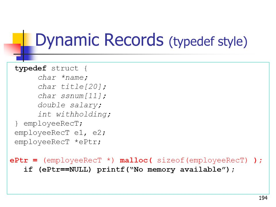 Dynamic Records (typedef style) 194 typedef struct { char *name; char title[20]; char ssnum[11]; double salary; int withholding; } employeeRecT; employeeRecT e1, e2; employeeRecT *ePtr; ePtr = (employeeRecT *) malloc( sizeof(employeeRecT) ); if (ePtr==NULL) printf( No memory available );