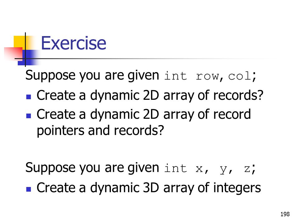 Exercise Suppose you are given int row, col ; Create a dynamic 2D array of records.